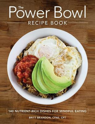 The Power Bowl Recipe Book: 140 Nutrient-Rich Dishes for Mindful Eating