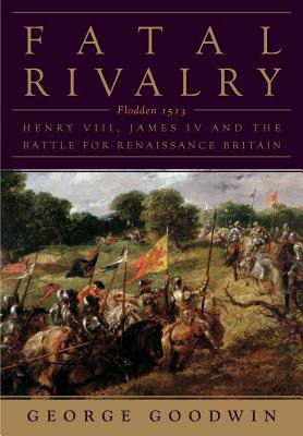 Fatal Rivalry: Flodden, 1513: Henry VIII and James IV and the Decisive Battle
