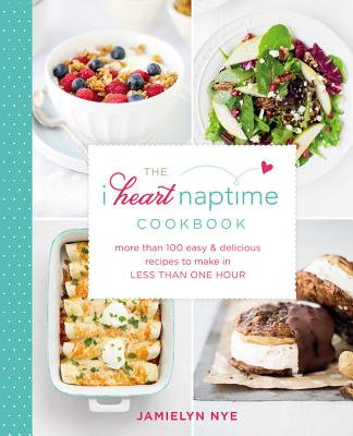 The I Heart Naptime Cookbook: More Than 100 Easy & Delicious Recipes