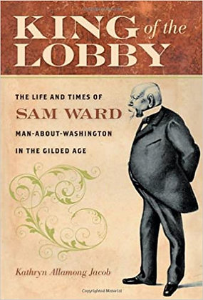 King of the Lobby: The Life and Times of Sam Ward, Man-About-Washington