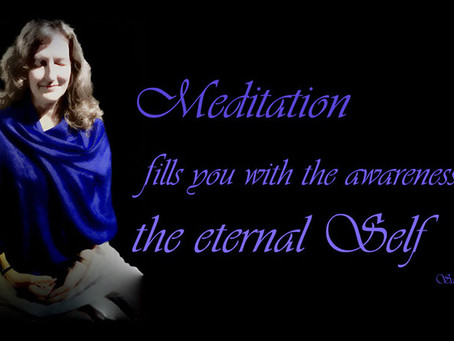 Meditation fills you with the awareness of the eternal Self