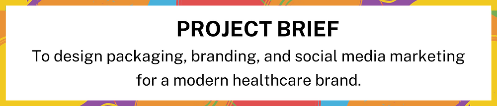 [Image Description: Project Brief - To design packaging, branding, and social media marketing for a modern healthcare brand. END ID]
