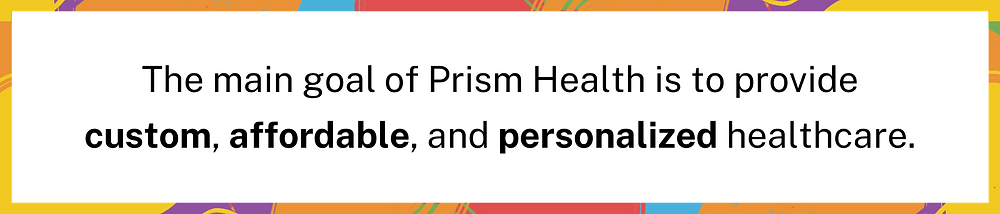 Image Description: The main goal of Prism Health is to provide custom, affordable, and personalized healthcare. END ID]