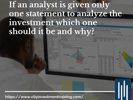 If an analyst is given only one statement to analyze the investment which one should it be and why?