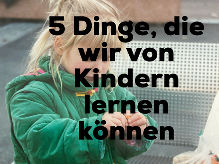 5 Dinge, die wir von Kindern lernen können