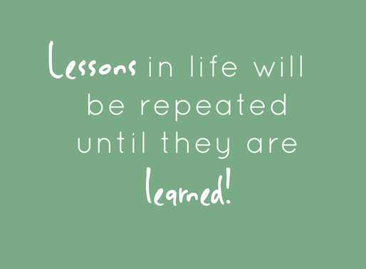 Lessons in life will be repeated until they are learned