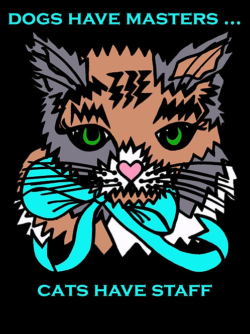 Dogs have masters .... Cats have staff