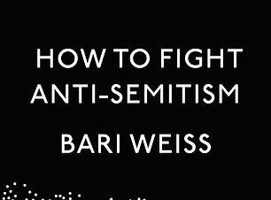 How To Fight Anti-Semitism (Bari Weiss).