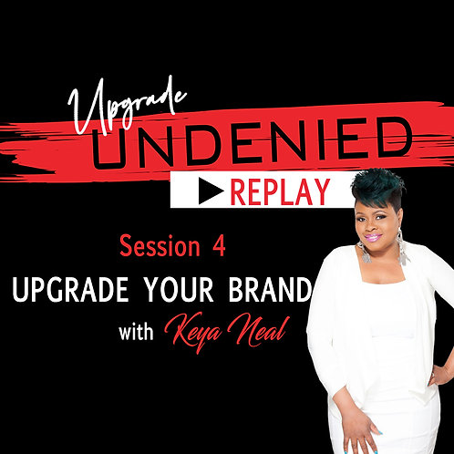 Session 4 UPGRADE UNDENIED: UPGRADE Your Brand w/ Keya Neal