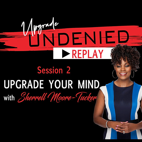 Session 2 UPGRADE UNDENIED: UPGRADE Your Mind w/ Sherrell Moore-Tucker