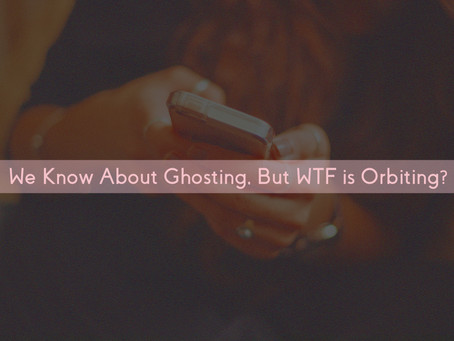 We Know About Ghosting, But WTF is Orbiting?