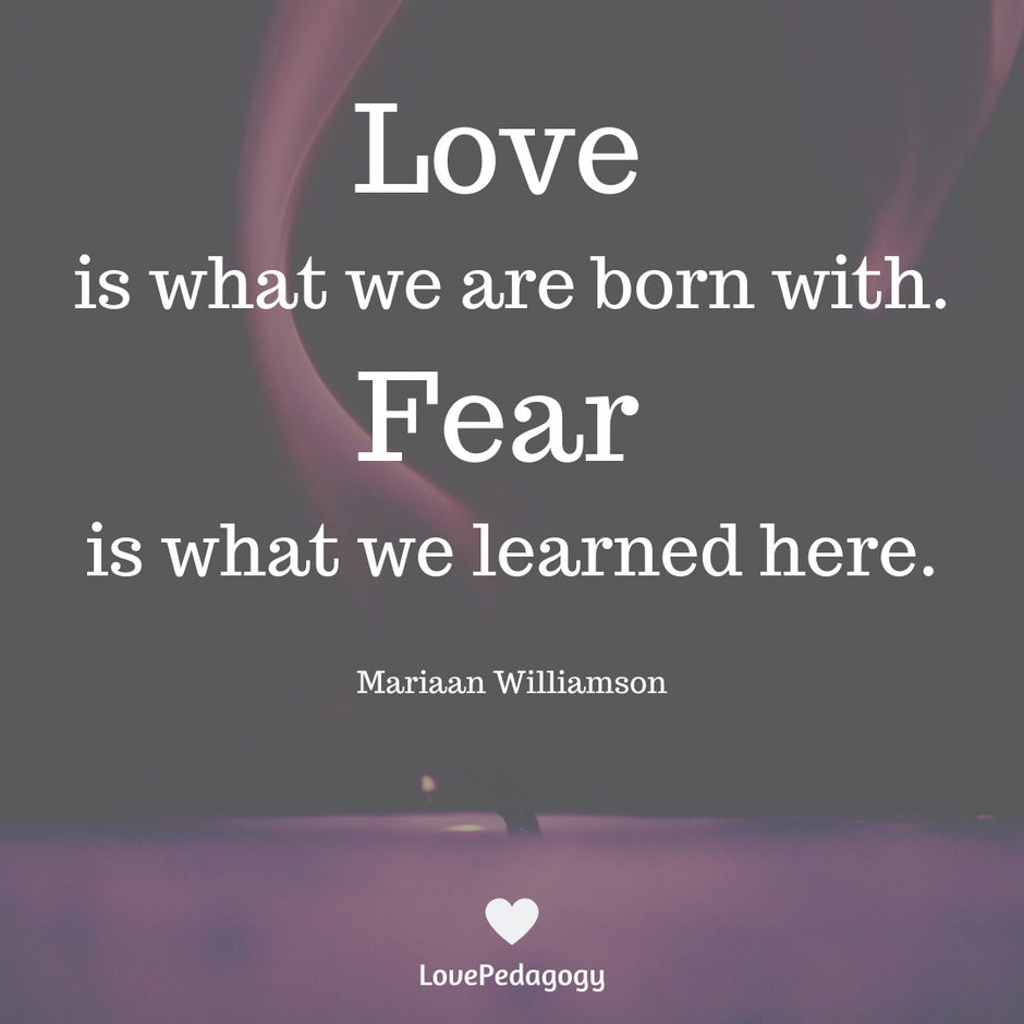 LOVE is what we are born with.  FEAR is what we learned here.