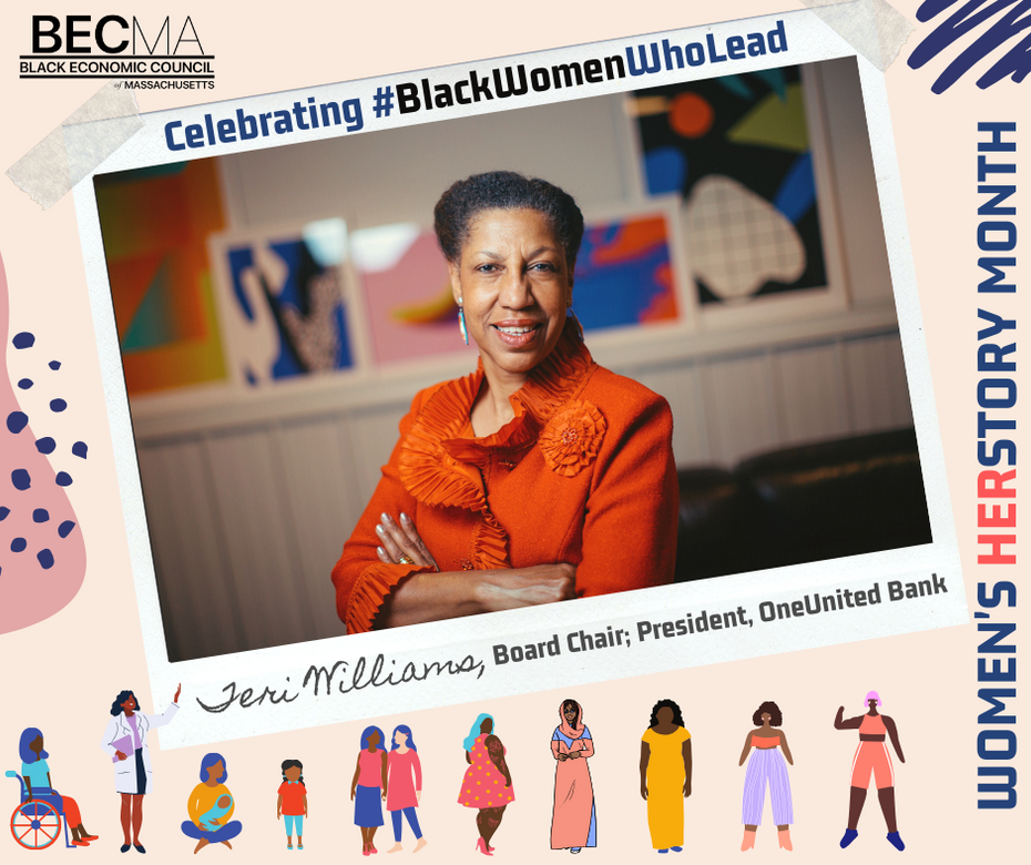 Teri Williams serves as the chair of BECMA's board and is President and Chief Operating Officer of OneUnited Bank, the largest Black-owned bank in the U.S, with headquarters in Boston. She is responsible for implementation of the Bank's strategic initiatives, as well as the day to day operations of the bank.   We are proud to celebrate this woman of herstory!