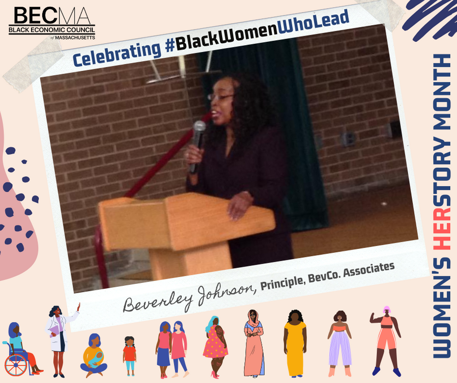 Beverley Johnson serves on BECMA's board and manages her own consulting firm. She is also  the President of the Massachusetts Minority Contractors Association. Beverley has worked for the U.S. Department of Housing and Urban Development and the Boston Redevelopment Authority, showcasing her passion for work that helps stabilize neighborhoods through economic and physical revitalization.    We are proud to celebrate this woman of herstory!