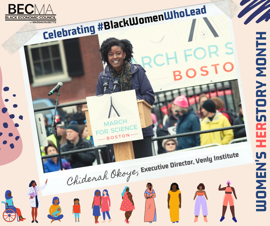Chiderah Okoye serves on BECMA's board and is the Executive Director of the Venly Institute, a Cambridge-based applied learning and certification organization that helps local businesses grow through social media, web-based applications, and cybersecurity best practices. She has been a long-time leader within the National Society of Black Engineers and served as the Boston chapter President from 2015 to 2018. Chiderah joined with leaders of Boston area diverse professional organizations to form the Affinity Leadership Consortium (ALC) and served as its founding Co-Chair. In February 2017 Chiderah was appointed by Governor Charlie Baker to serve on the Black Advisory Commission for the Commonwealth of Massachusetts.  We are proud to celebrate this woman of herstory!