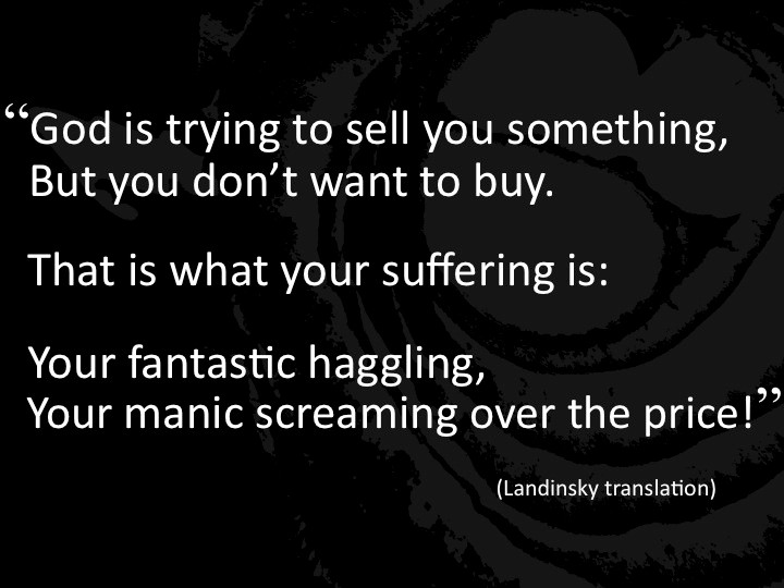 """God is trying to sell you something, but you don't want to buy. That is what your suffering is: Your fantastic haggling, your manic screaming over the price!"""