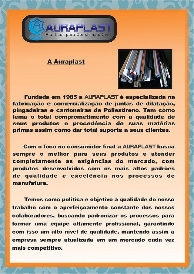 Fundada em 1985 a Auraplast é especializada na fabricação e comercialização de juntas de dilatação, pingadeiras e cantoneiras de Poliestireno. Tem como lema o total comprometimento com a qualidade de seus produtos e procedência de suas matérias primas assim como dar total suporte a seus clientes. Com o foco no consumidor final a Auraplast busca sempre o melhor para seus produtos e atender completamente as exigências do mercado, com produtos desenvolvidos com o mais alto padrão de qualidade e excelência nos processos de manufatura. Tempos como política o objetivo a qualidade do nosso trabalho com o aperfeiçoamento constante dos nossos colaboradores, buscando qualificação e padronização nos processos para formar uma equipe altamente profissional, garantindo com isso um alto nivel de qualidade, mantendo assim a empresa sempre atualizada em um mercado cada vez mais competitivo.