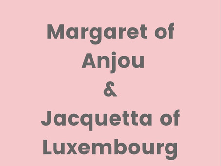 Medieval Queens pt 3: Margaret of Anjou and Jacquetta of Luxembourg