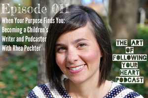 When Your Purpose Finds You: Becoming a Children's Writer and Podcaster With Rhea Pechter - The Art of Following Your Heart Podcast