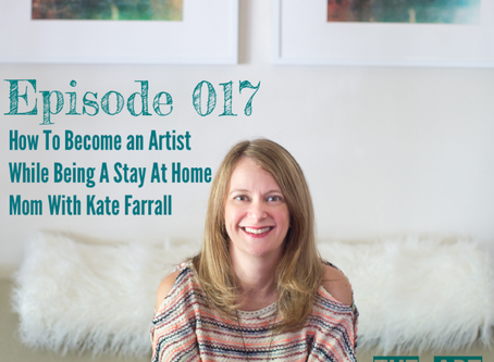 017 - How To Become An Artist While Being A Stay At Home Mom With Kate Farrall