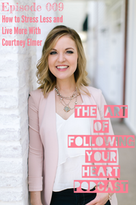 How to Stress Less and Live More With Courtney Elmer - The Art of Following Your Heart Podcast