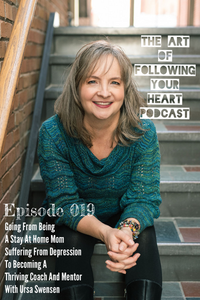 Going From Being A Stay At Home Mom Suffering From Depression To Becoming A Thriving Coach And Mentor With Ursa Swensen - The Art of Following Your Heart Podcast