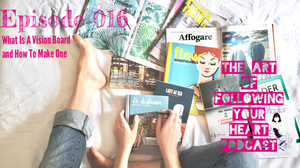 What Is A Vision Board and How To Make One - The Art of Following Your Heart Podcast