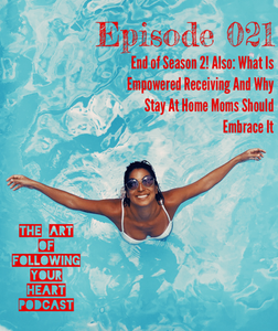 End of Season 2! Also- What Is Empowered Receiving And Why Stay At Home Moms Should Embrace It - The Art of Following Your Heart Podcast