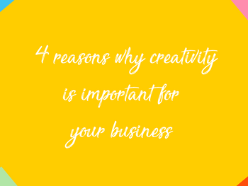 4 reasons why creativity is important for your business - by Creative Consultant Chloe Ambrose