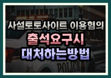 토토사이트 경찰 출석요구시 대처방법 , 대안방법 확인하기