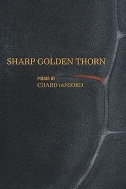 Sharp Golden Thorn - Written by Chard deNiord Poet Laureate of Vermont