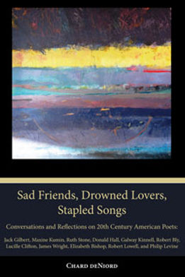 Sad Friends, Drowned Lovers, Stapled Songs - Written by Chard deNiord Poet Laureate of Vermont