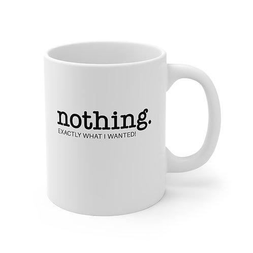 Nothing, Exactly What I Wanted! - Mug 11oz