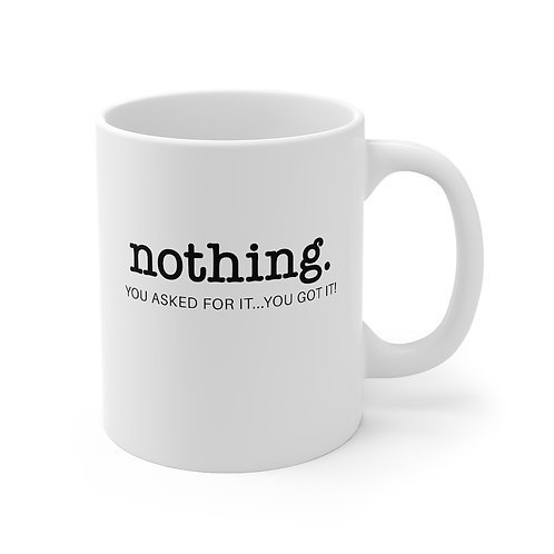 Nothing, You Asked For It...You Got It! - Mug 11oz