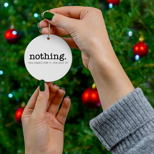 Nothing, You Asked For It...You Got It! - Round Ceramic Ornaments