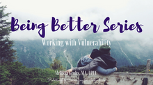 Being Better Series: Vulnerability