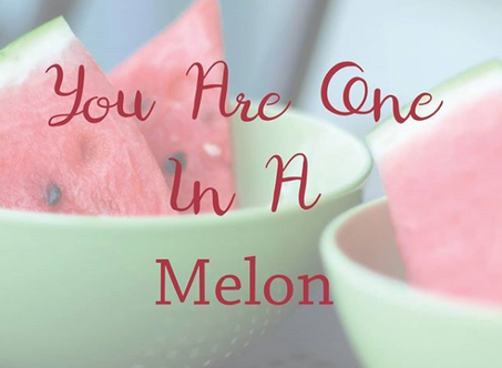 You are one in a melon!