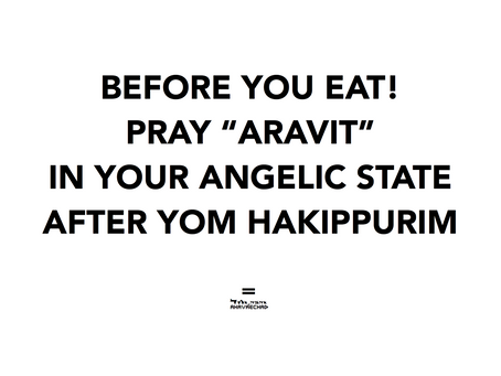 THE MOST IMPORTANT PRAYER IS IMMEDIATELY AFTER YOM HAKIPURIM - BEFORE YOU EAT!