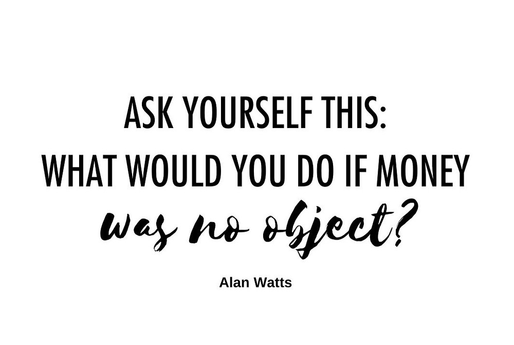 Quote alan watts what would you do if money was no object