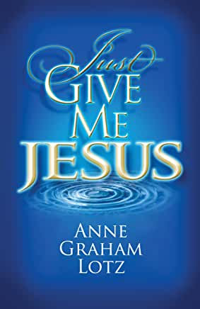 Just Give Me Jesus (Anne Graham Lotz)