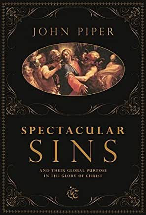 Spectacular Sins and Their Global Purpose in the Glory of Christ (John Piper)