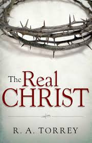 The Real Christ (R. A. Torrey)