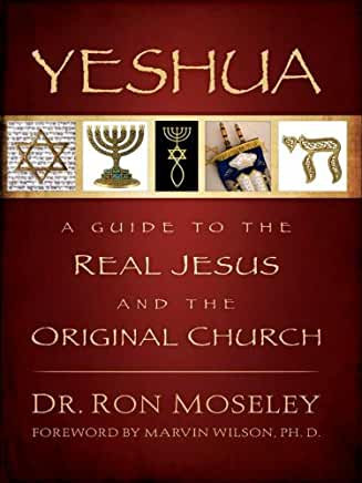 Yeshua: A Guide to the Real Jesus and the Original Church (Ron Moseley)