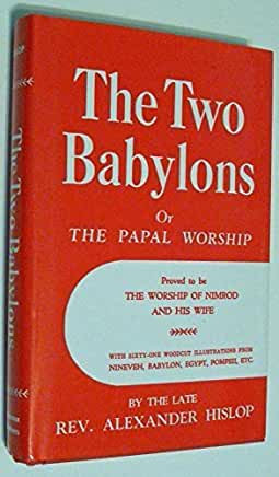The Two Babylons or the Papal Worship (Alexander Hislop)