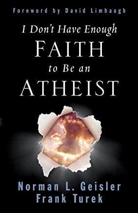 I Don't Have Enough Faith to be an Atheist (Norman Geisler, Frank Turek)