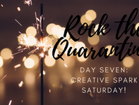 Rock the Quarantine! Day Seven: Creative Spark Saturday!