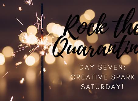 Rock the Quarantine! Day Seven: Creative Spark Saturday!