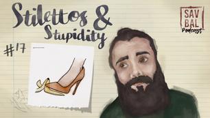 #17 - Stilettos & Stupidity