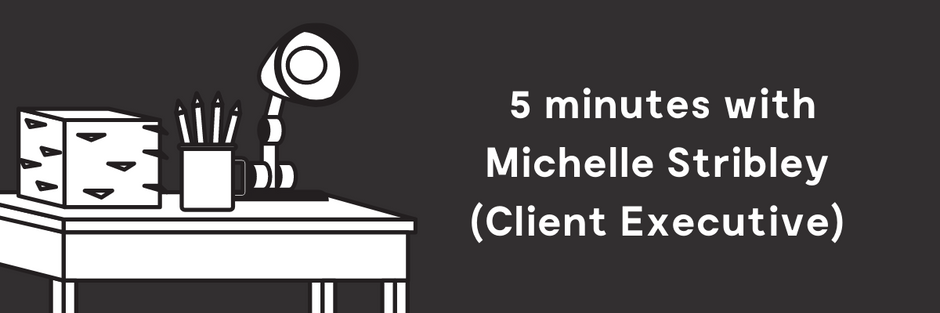 5 minutes with Michelle Stribley (Client Executive)