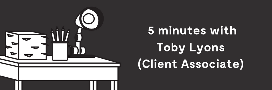5 minutes with Toby Lyons (Client Associate)